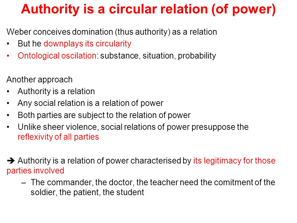 Authority is a circular relation (of power) Weber conceives domination (thus authority) as a relation But he downplays its circularity Ontological osc