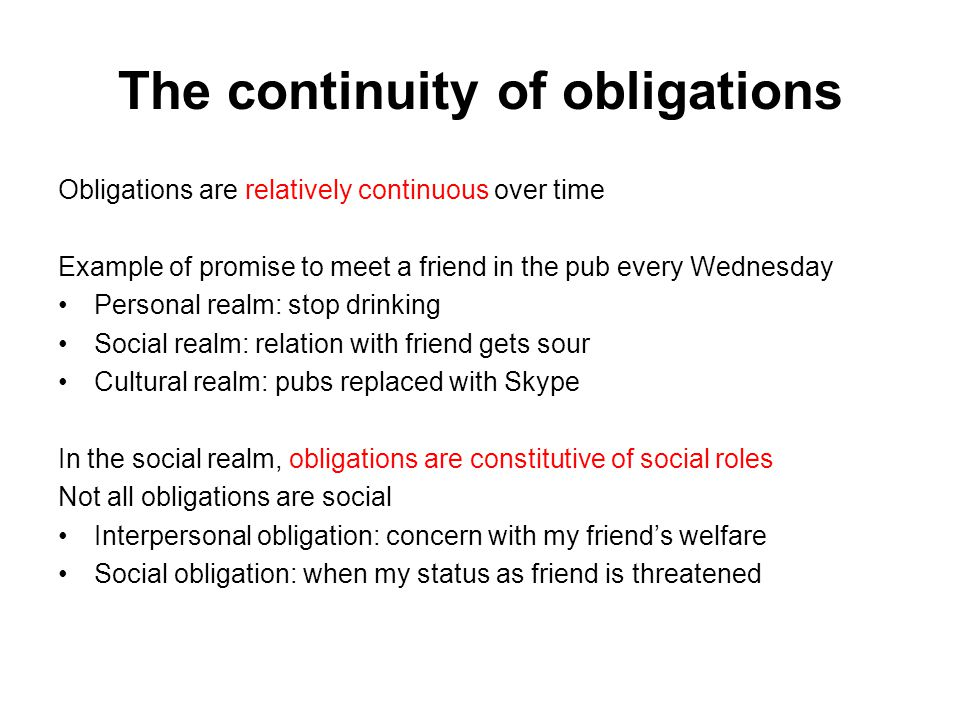 The continuity of obligations Obligations are relatively continuous over time Example of promise to meet a friend in the pub every Wednesday Personal realm: stop drinking Social realm: relation with friend gets sour Cultural realm: pubs replaced with Skype In the social realm, obligations are constitutive of social roles Not all obligations are social Interpersonal obligation: concern with my friend's welfare Social obligation: when my status as friend is threatened