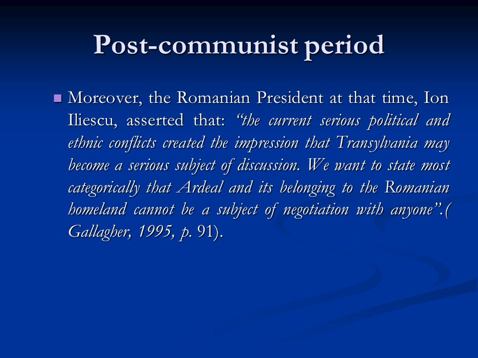 "Post-communist period Moreover, the Romanian President at that time, Ion Iliescu, asserted that: ""the current serious political and ethnic conflicts c"