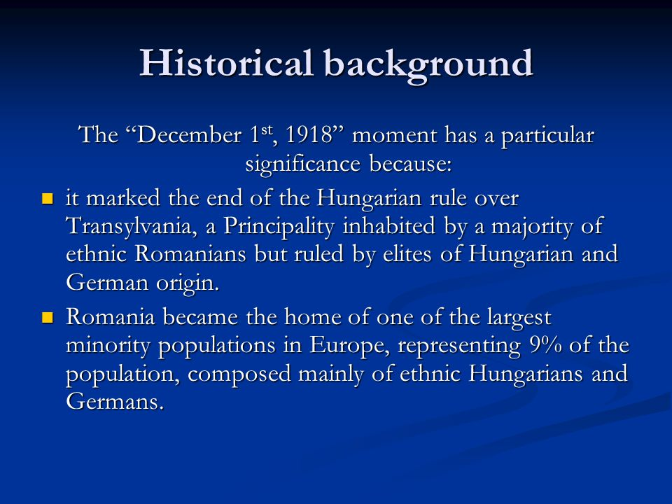 "Historical background The ""December 1 st, 1918"" moment has a particular significance because: it marked the end of the Hungarian rule over Transylvani"