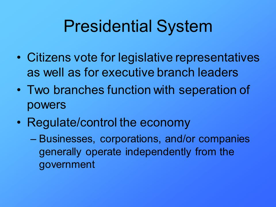 Presidential System Citizens vote for legislative representatives as well as for executive branch leaders Two branches function with seperation of powers Regulate/control the economy –Businesses, corporations, and/or companies generally operate independently from the government