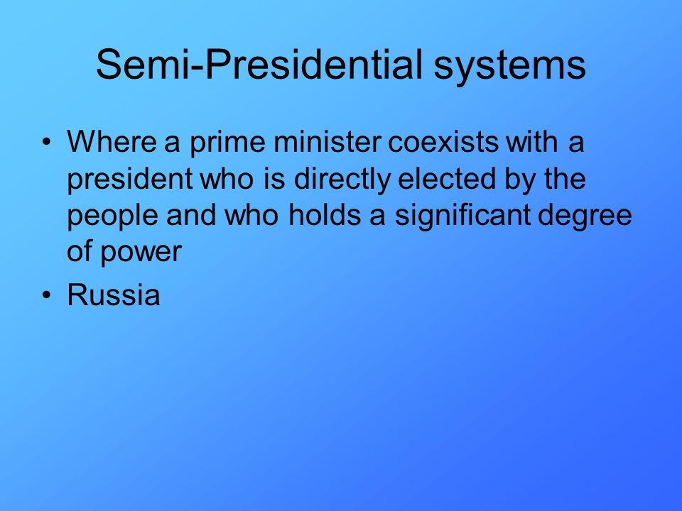Semi-Presidential systems Where a prime minister coexists with a president who is directly elected by the people and who holds a significant degree of power Russia