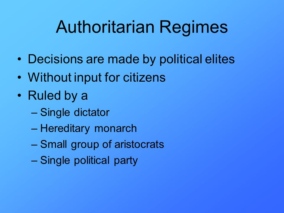 Authoritarian Regimes Decisions are made by political elites Without input for citizens Ruled by a –Single dictator –Hereditary monarch –Small group of aristocrats –Single political party