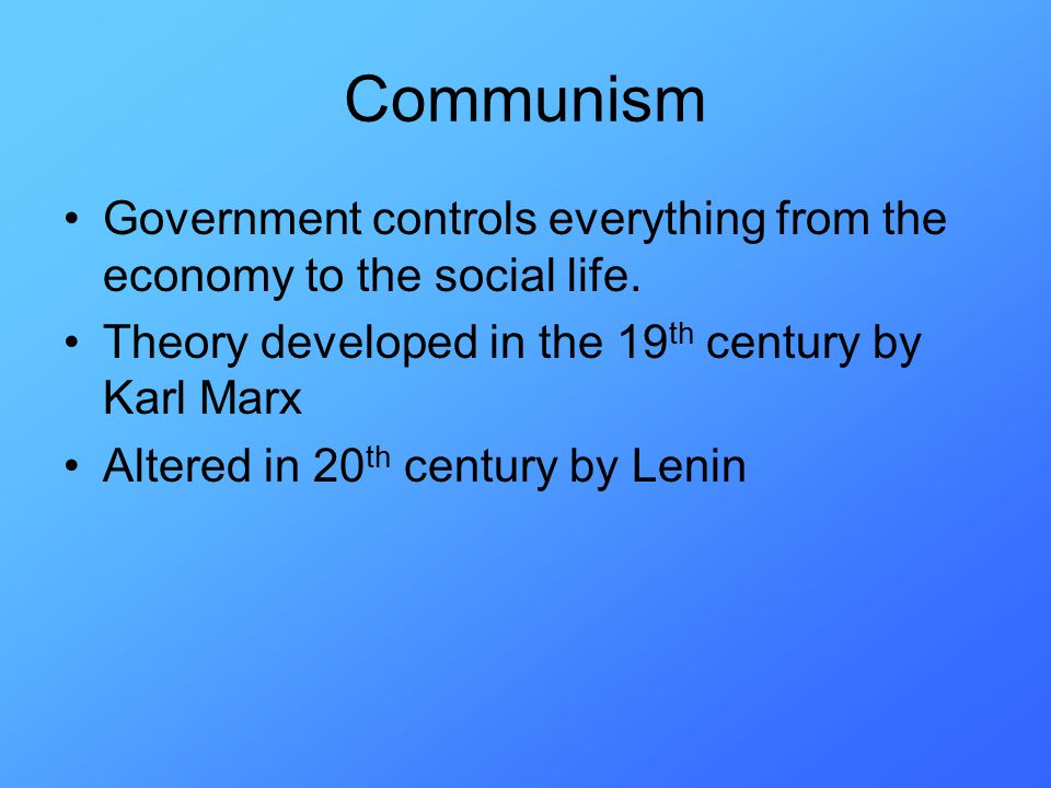 Communism Government controls everything from the economy to the social life.