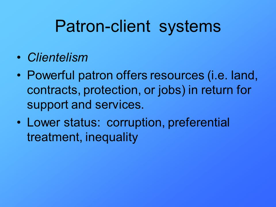 Patron-client systems Clientelism Powerful patron offers resources (i.e.