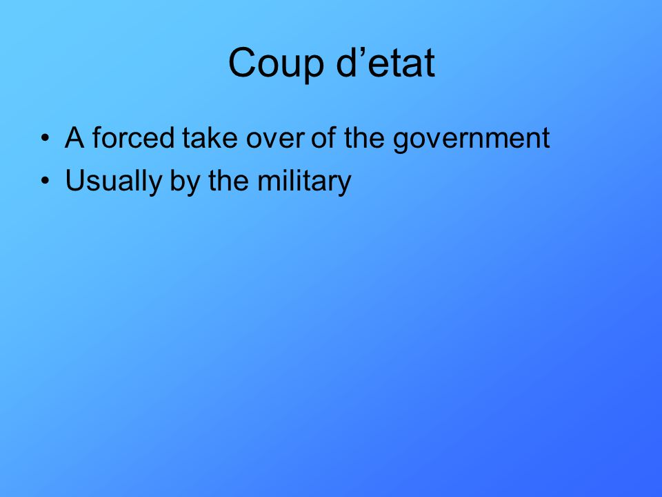 Coup d'etat A forced take over of the government Usually by the military