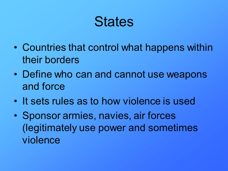States Countries that control what happens within their borders Define who can and cannot use weapons and force It sets rules as to how violence is used Sponsor armies, navies, air forces (legitimately use power and sometimes violence