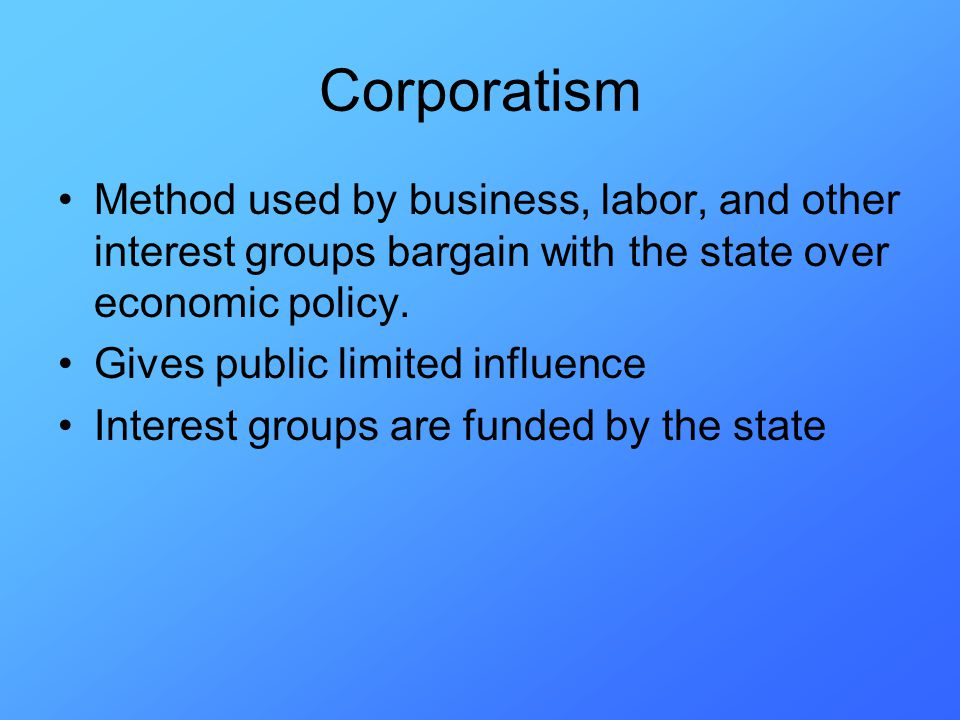 Corporatism Method used by business, labor, and other interest groups bargain with the state over economic policy.