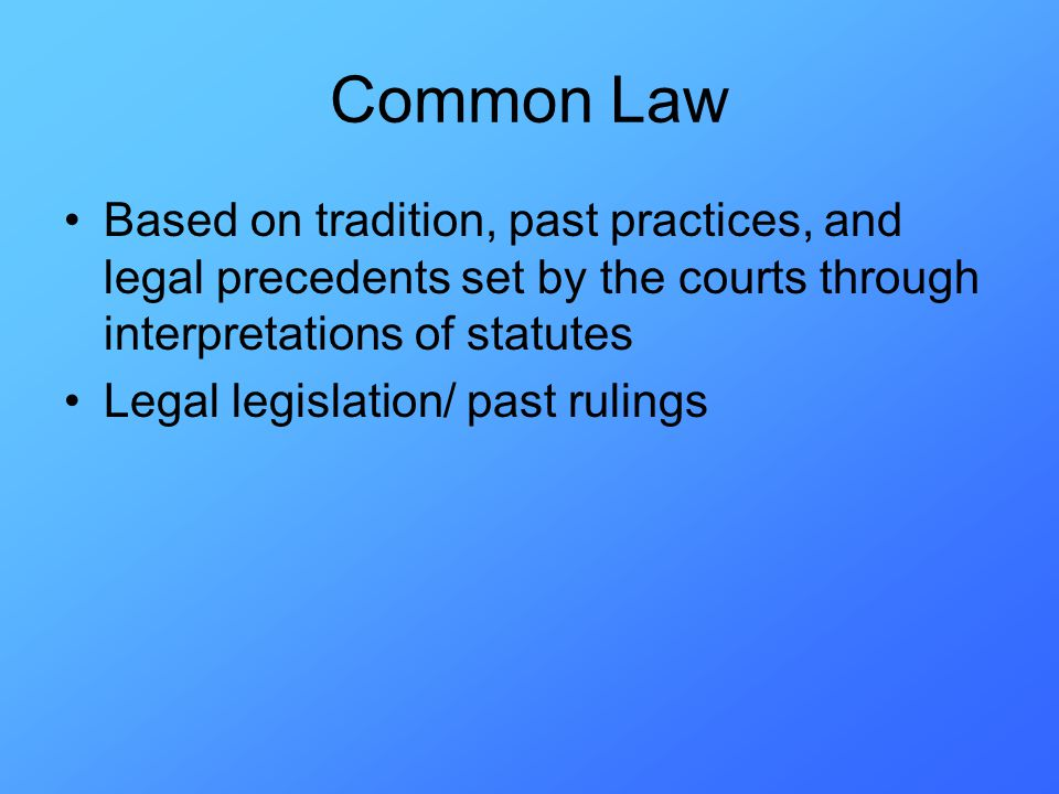 Common Law Based on tradition, past practices, and legal precedents set by the courts through interpretations of statutes Legal legislation/ past rulings
