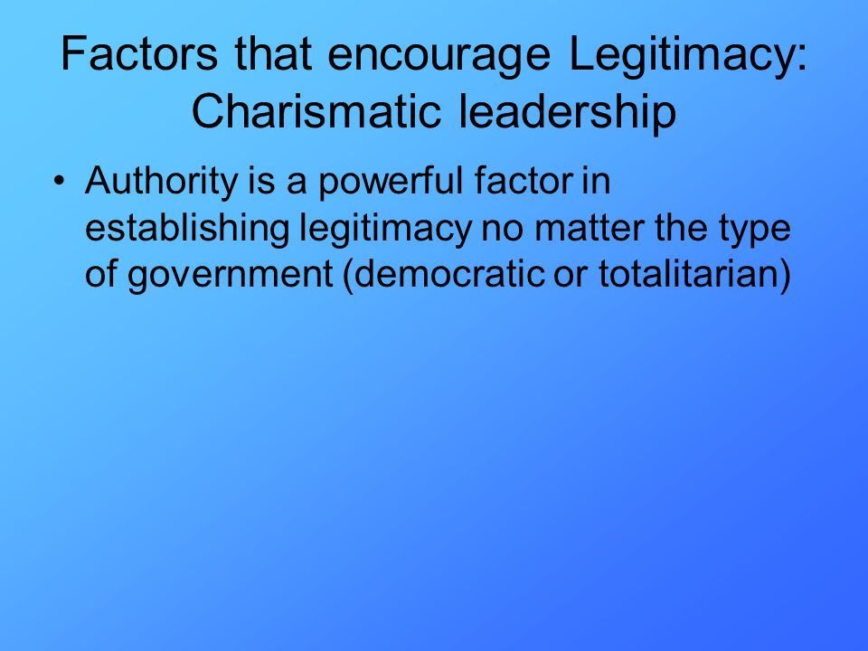 Authority is a powerful factor in establishing legitimacy no matter the type of government (democratic or totalitarian) Factors that encourage Legitimacy: Charismatic leadership