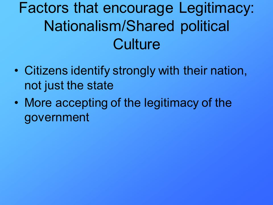 Citizens identify strongly with their nation, not just the state More accepting of the legitimacy of the government Factors that encourage Legitimacy: Nationalism/Shared political Culture