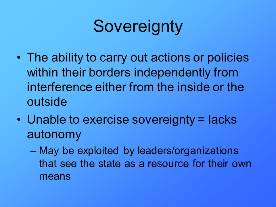 Sovereignty The ability to carry out actions or policies within their borders independently from interference either from the inside or the outside Unable to exercise sovereignty = lacks autonomy –May be exploited by leaders/organizations that see the state as a resource for their own means