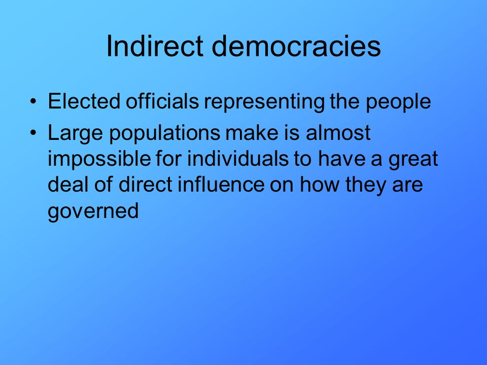 Indirect democracies Elected officials representing the people Large populations make is almost impossible for individuals to have a great deal of direct influence on how they are governed