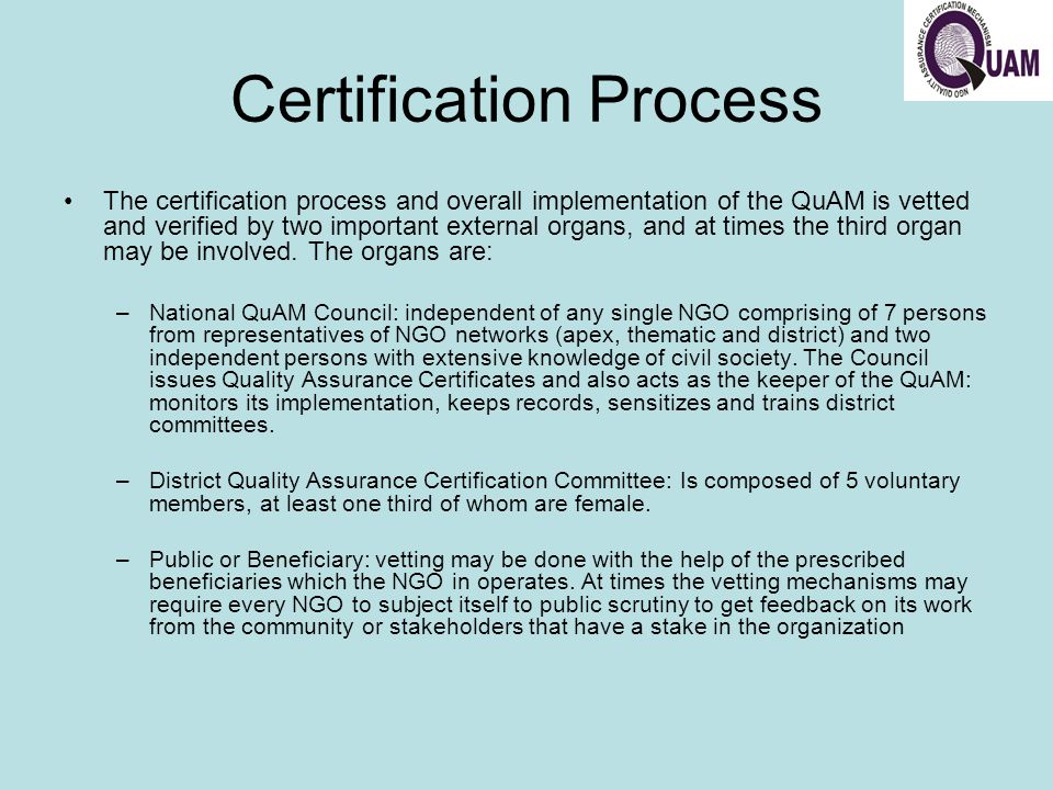 Certification Process The certification process and overall implementation of the QuAM is vetted and verified by two important external organs, and at times the third organ may be involved.