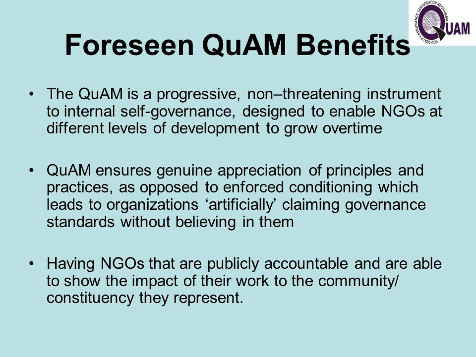 Foreseen QuAM Benefits The QuAM is a progressive, non–threatening instrument to internal self-governance, designed to enable NGOs at different levels of development to grow overtime QuAM ensures genuine appreciation of principles and practices, as opposed to enforced conditioning which leads to organizations 'artificially' claiming governance standards without believing in them Having NGOs that are publicly accountable and are able to show the impact of their work to the community/ constituency they represent.