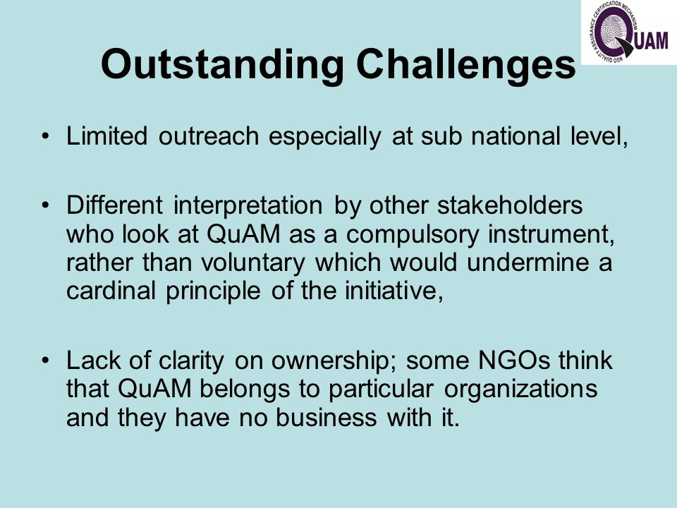 Outstanding Challenges Limited outreach especially at sub national level, Different interpretation by other stakeholders who look at QuAM as a compulsory instrument, rather than voluntary which would undermine a cardinal principle of the initiative, Lack of clarity on ownership; some NGOs think that QuAM belongs to particular organizations and they have no business with it.