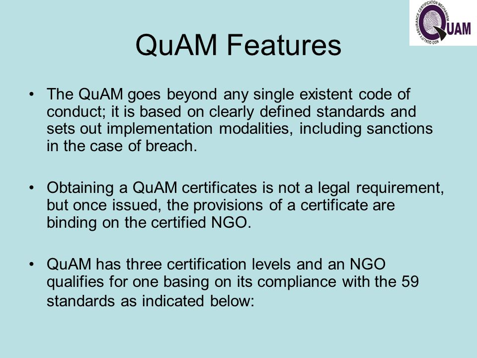 QuAM Certificate Levels There are three different levels of a quality assurance certificate issued: –Provisional –applies to NGOs that are of recent creation, meet selected minimum quality standards (18 in total).