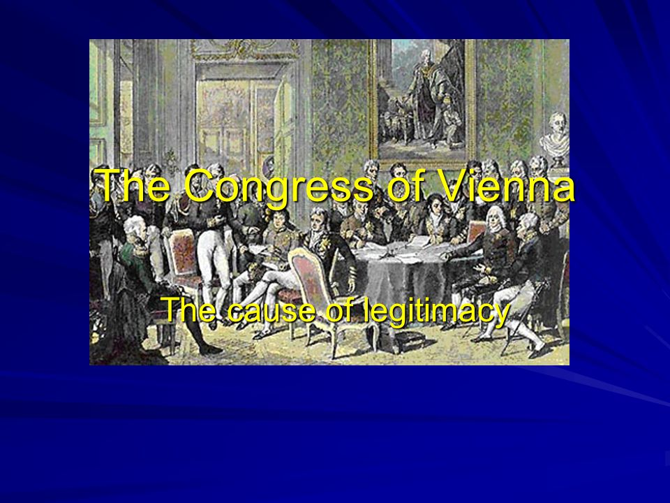 The Congress of Vienna The cause of legitimacy