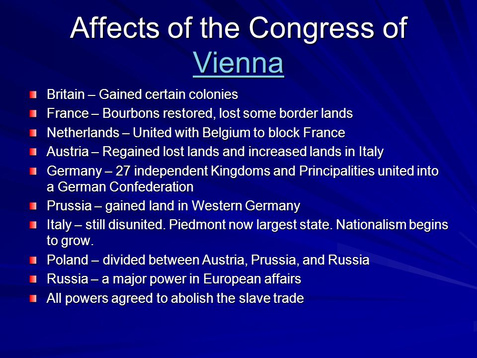 Affects of the Congress of Vienna Vienna Britain – Gained certain colonies France – Bourbons restored, lost some border lands Netherlands – United with Belgium to block France Austria – Regained lost lands and increased lands in Italy Germany – 27 independent Kingdoms and Principalities united into a German Confederation Prussia – gained land in Western Germany Italy – still disunited.