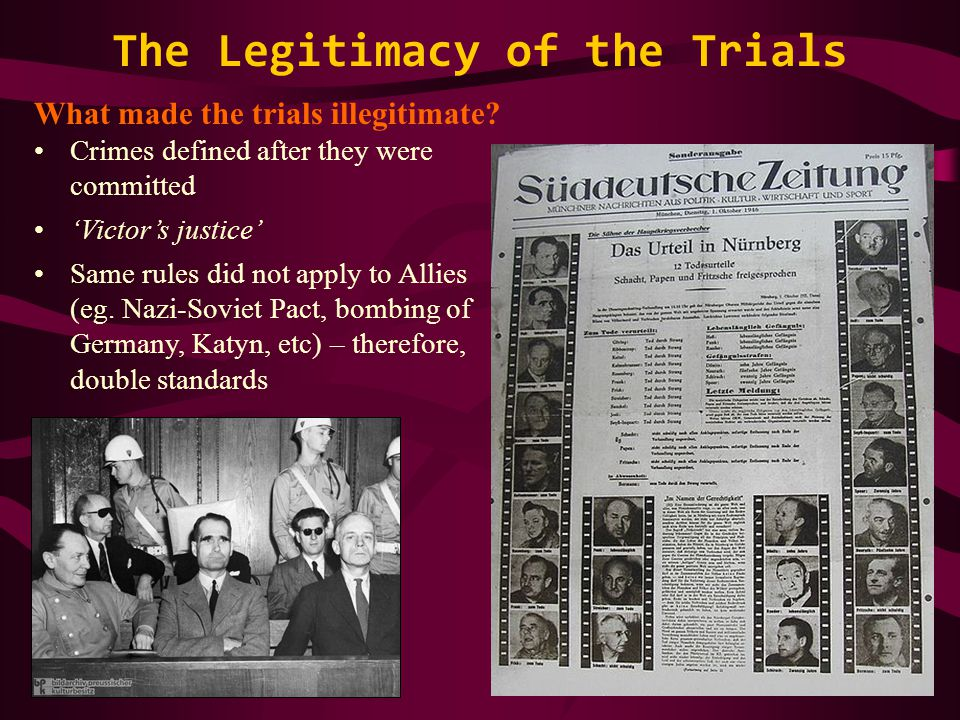 The Legitimacy of the Trials What made the trials illegitimate? Crimes defined after they were committed 'Victor's justice' Same rules did not apply t