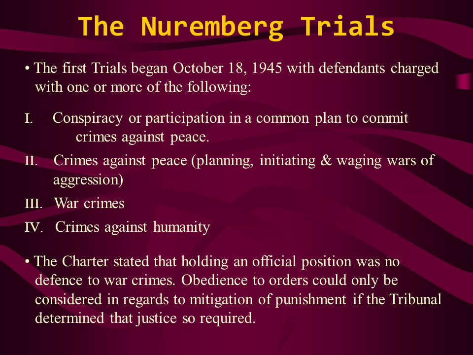 The Nuremberg Trials The first Trials began October 18, 1945 with defendants charged with one or more of the following: I.