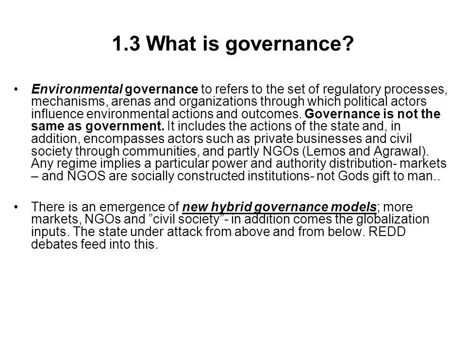 1.3 Governance and REDD architecture The structure or design of policy planning and implementation and the different actors involved is in REDD terminology; the architecture; Actors have different sets of values, norms, competences, powers.