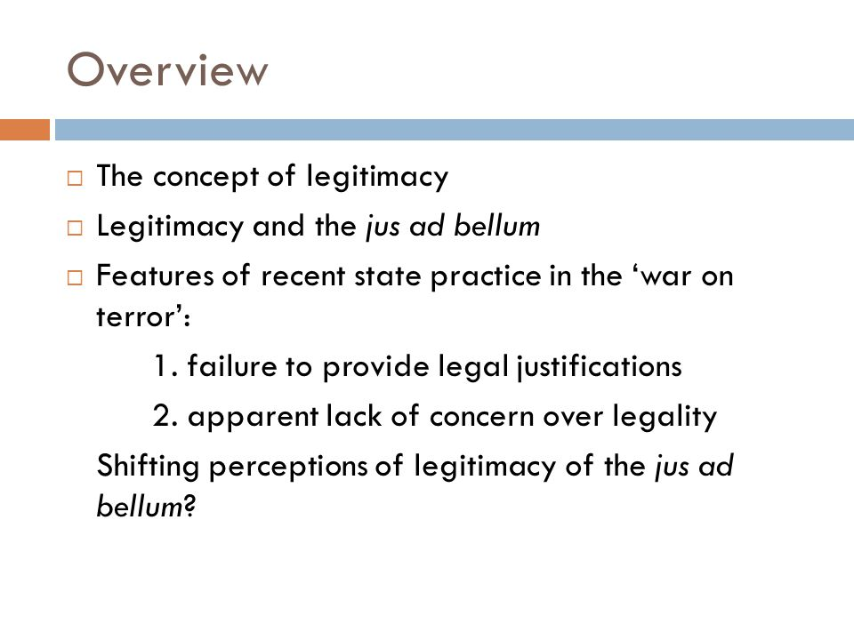 Overview  The concept of legitimacy  Legitimacy and the jus ad bellum  Features of recent state practice in the 'war on terror': 1.