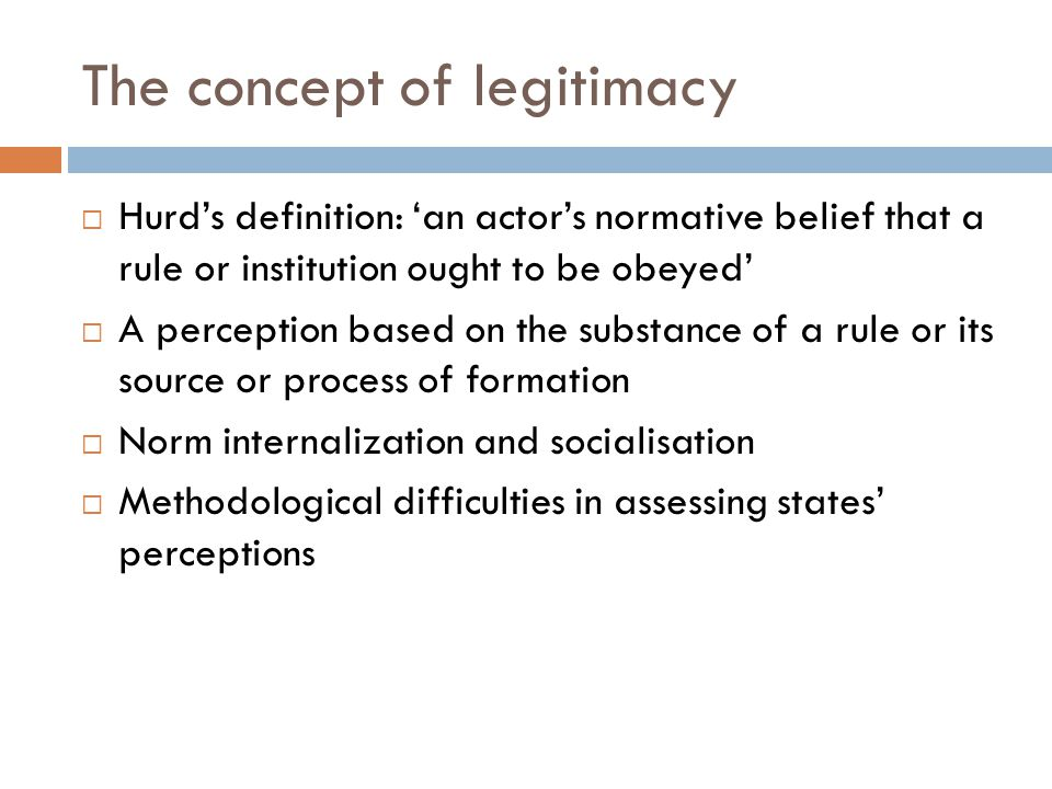 The concept of legitimacy  Hurd's definition: 'an actor's normative belief that a rule or institution ought to be obeyed'  A perception based on the substance of a rule or its source or process of formation  Norm internalization and socialisation  Methodological difficulties in assessing states' perceptions