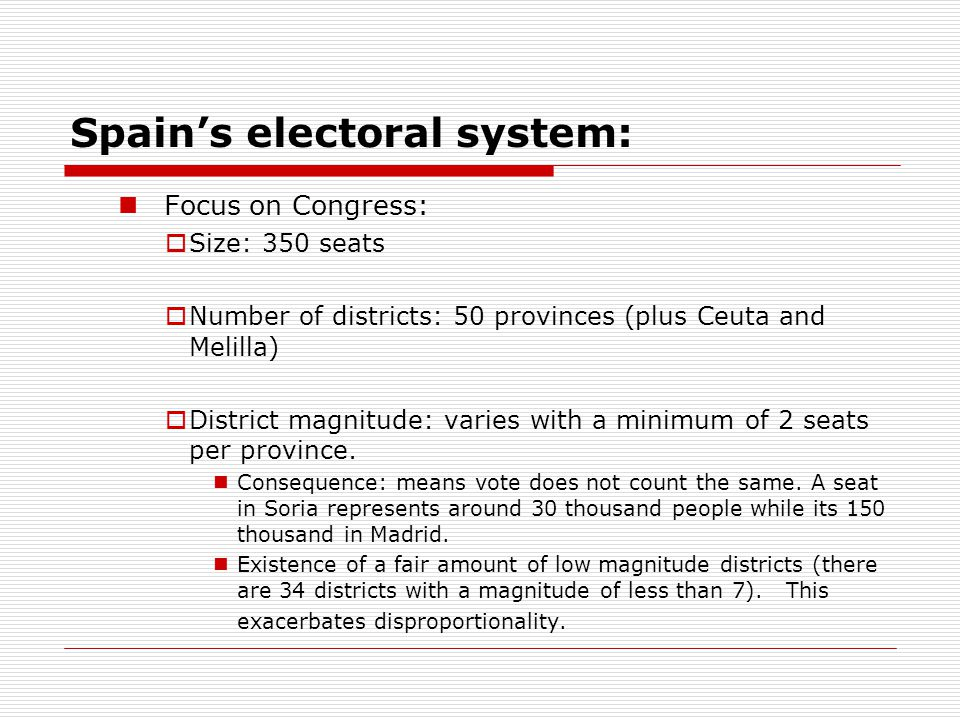 Spain's electoral system: Focus on Congress:  Size: 350 seats  Number of districts: 50 provinces (plus Ceuta and Melilla)  District magnitude: varies with a minimum of 2 seats per province.