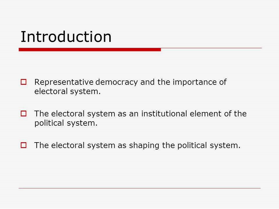 Introduction  Representative democracy and the importance of electoral system.