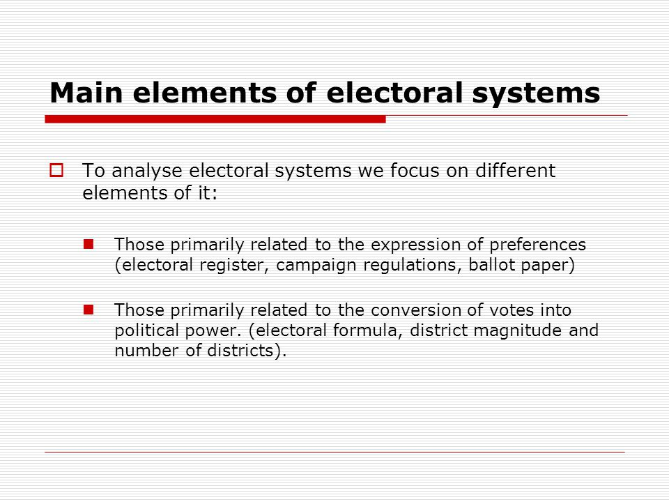 Main elements of electoral systems  To analyse electoral systems we focus on different elements of it: Those primarily related to the expression of preferences (electoral register, campaign regulations, ballot paper) Those primarily related to the conversion of votes into political power.