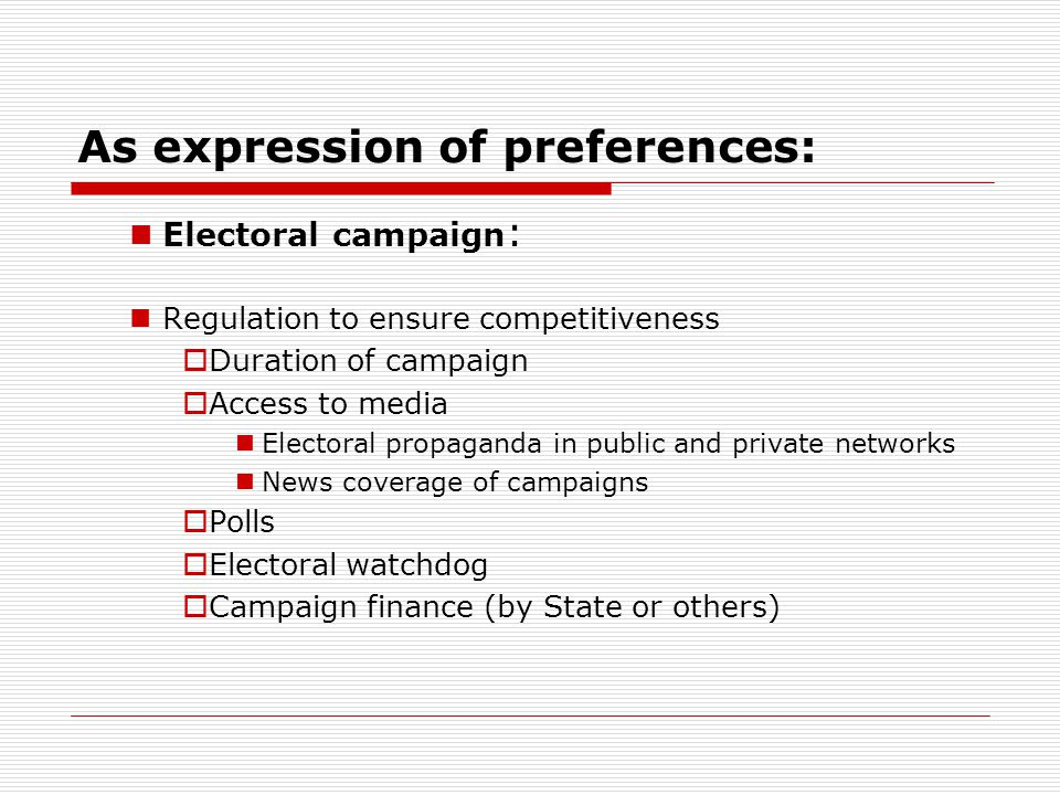 As expression of preferences: Electoral campaign : Regulation to ensure competitiveness  Duration of campaign  Access to media Electoral propaganda in public and private networks News coverage of campaigns  Polls  Electoral watchdog  Campaign finance (by State or others)