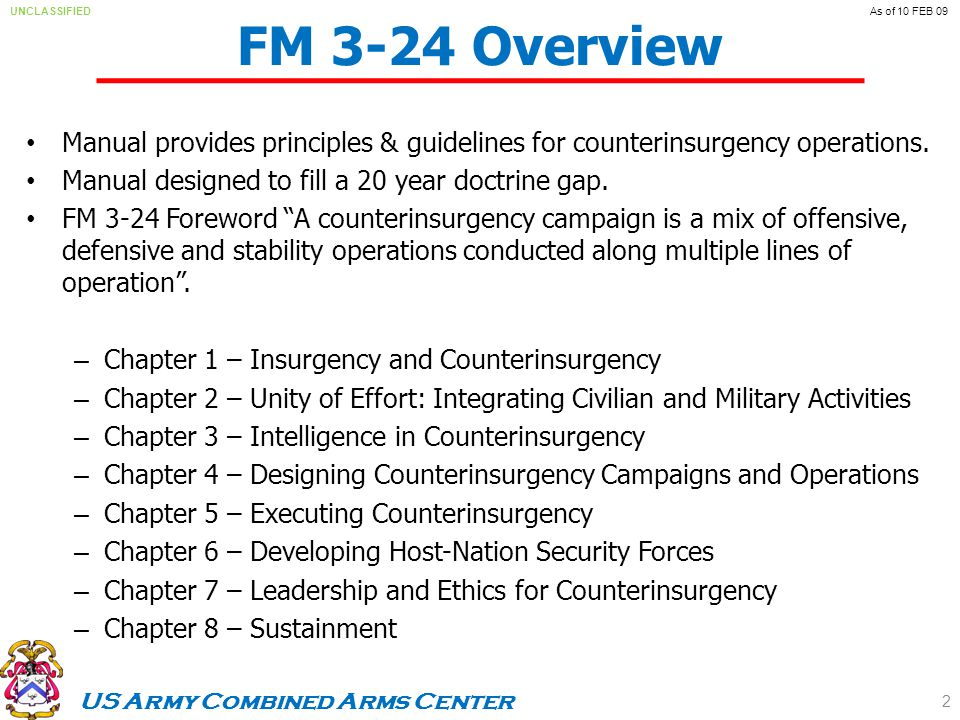 US Army Combined Arms Center UNCLASSIFIEDAs of 10 FEB 09 FM 3-24 Overview Manual provides principles & guidelines for counterinsurgency operations.