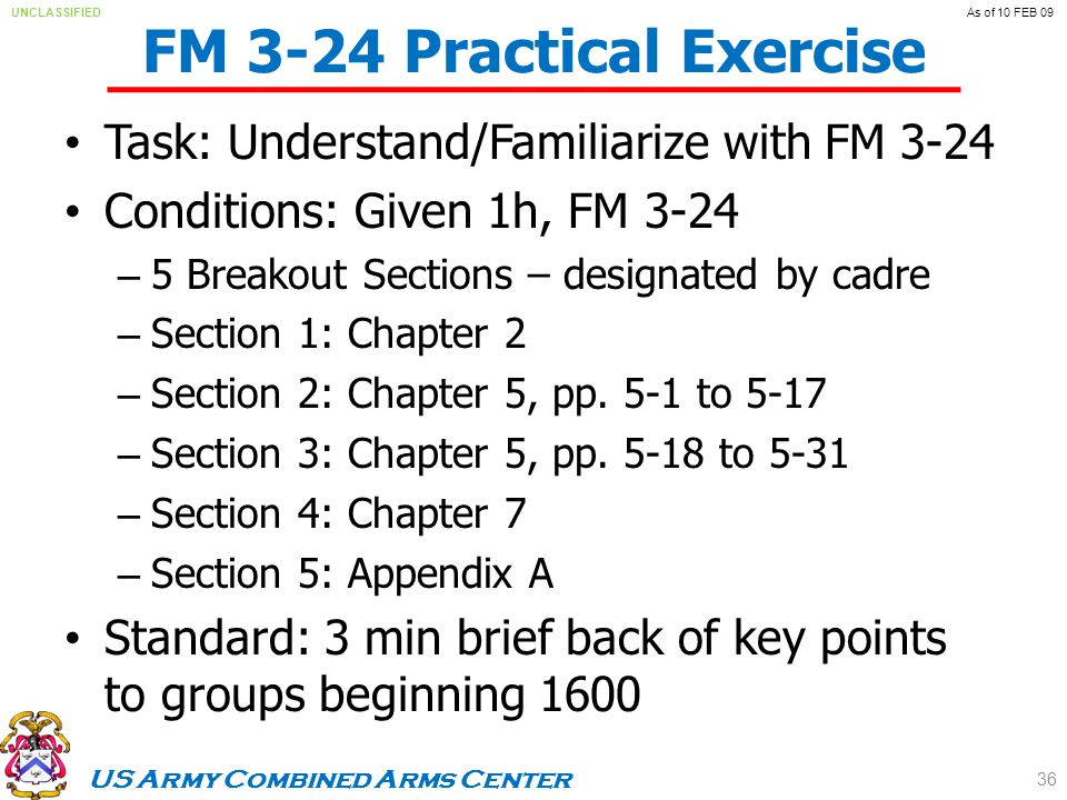 US Army Combined Arms Center UNCLASSIFIEDAs of 10 FEB 09 FM 3-24 Practical Exercise Task: Understand/Familiarize with FM 3-24 Conditions: Given 1h, FM 3-24 – 5 Breakout Sections – designated by cadre – Section 1: Chapter 2 – Section 2: Chapter 5, pp.