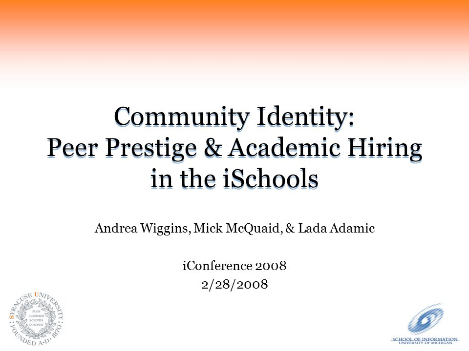 Community Identity: Peer Prestige & Academic Hiring in the iSchools Andrea Wiggins, Mick McQuaid, & Lada Adamic iConference 2008 2/28/2008