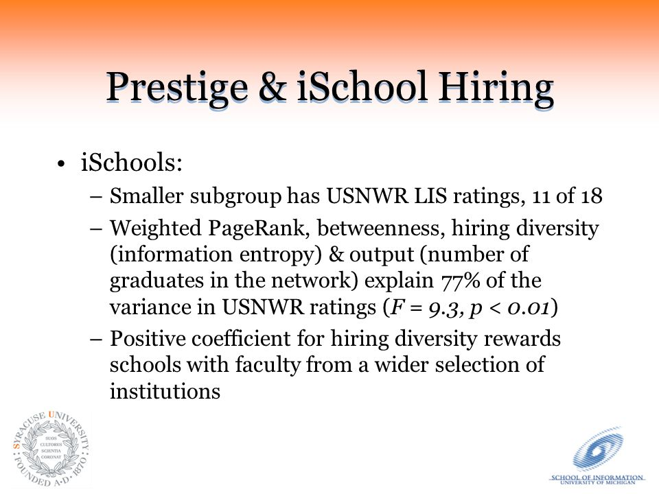 Prestige & iSchool Hiring iSchools: –Smaller subgroup has USNWR LIS ratings, 11 of 18 –Weighted PageRank, betweenness, hiring diversity (information entropy) & output (number of graduates in the network) explain 77% of the variance in USNWR ratings (F = 9.3, p < 0.01) –Positive coefficient for hiring diversity rewards schools with faculty from a wider selection of institutions