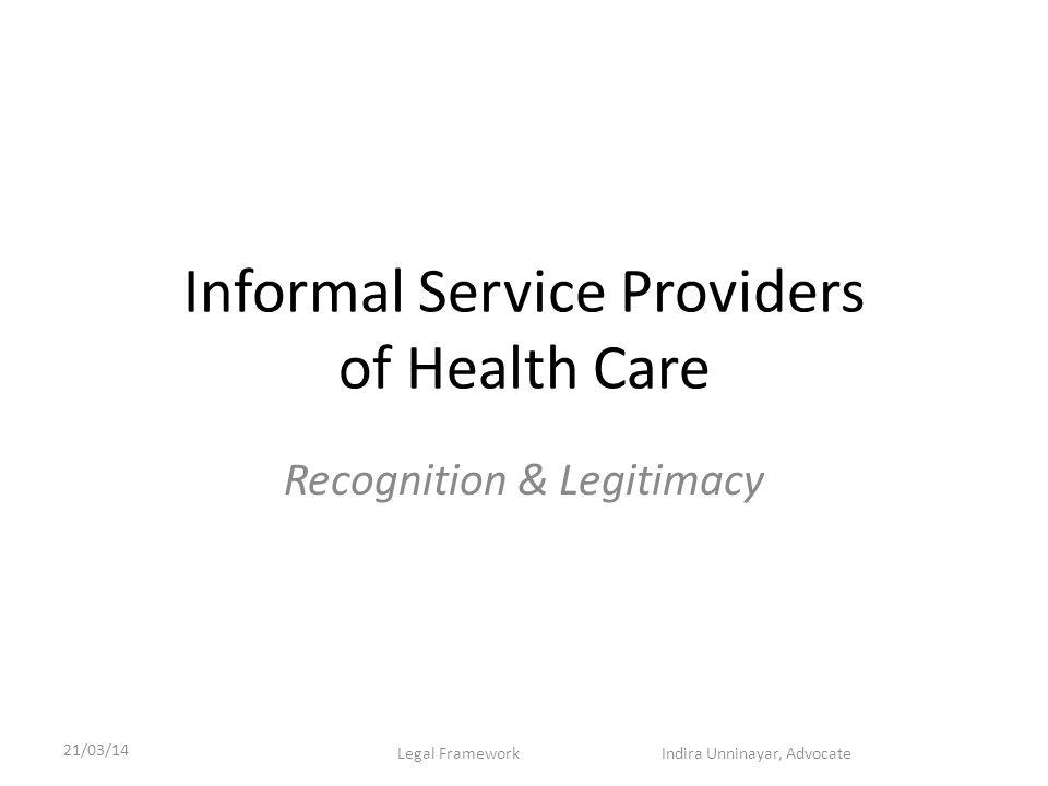 Informal Service Providers of Health Care Recognition & Legitimacy 21/03/14 Legal Framework Indira Unninayar, Advocate