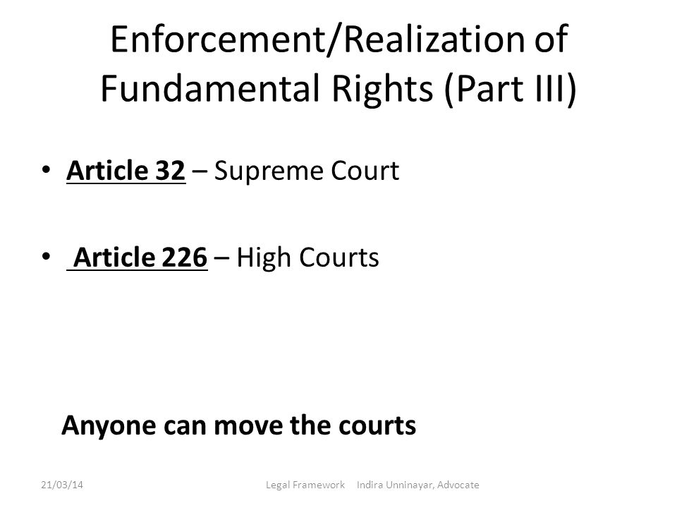 Enforcement/Realization of Fundamental Rights (Part III) Article 32 – Supreme Court Article 226 – High Courts Anyone can move the courts 21/03/14Legal