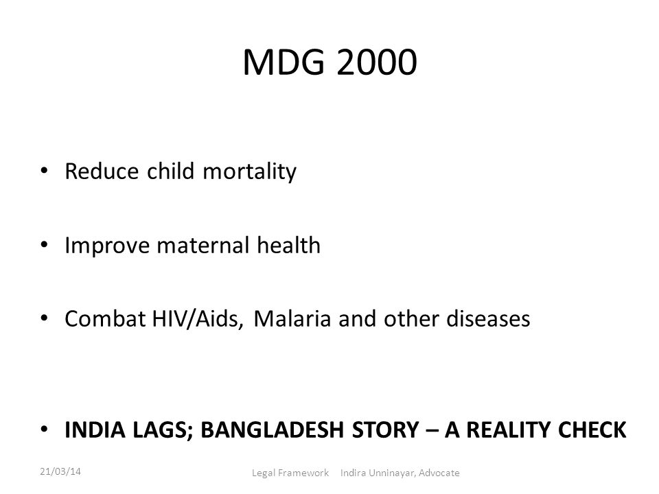 MDG 2000 Reduce child mortality Improve maternal health Combat HIV/Aids, Malaria and other diseases INDIA LAGS; BANGLADESH STORY – A REALITY CHECK 21/
