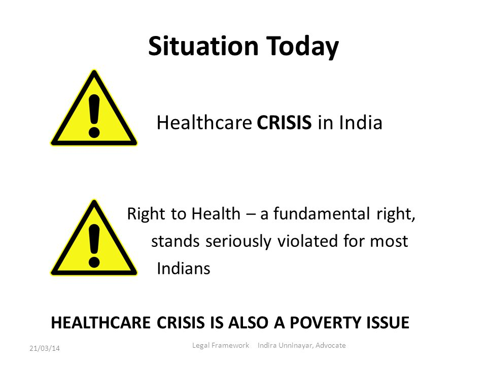 Situation Today Healthcare CRISIS in India Right to Health – a fundamental right, stands seriously violated for most Indians HEALTHCARE CRISIS IS ALSO