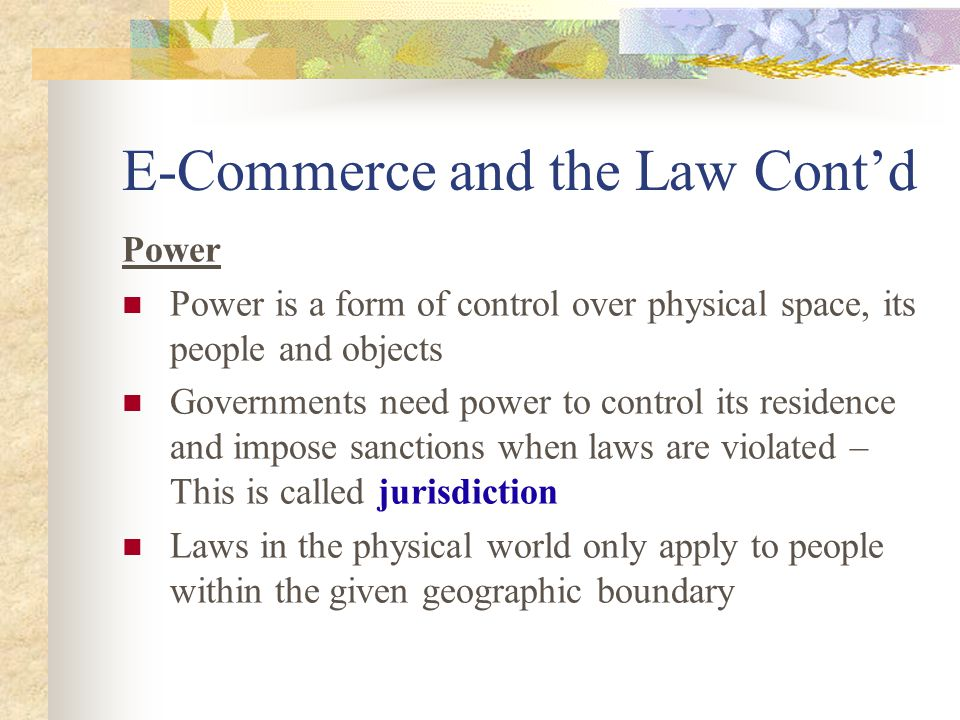 E-Commerce and the Law Cont'd Power Power is a form of control over physical space, its people and objects Governments need power to control its residence and impose sanctions when laws are violated – This is called jurisdiction Laws in the physical world only apply to people within the given geographic boundary