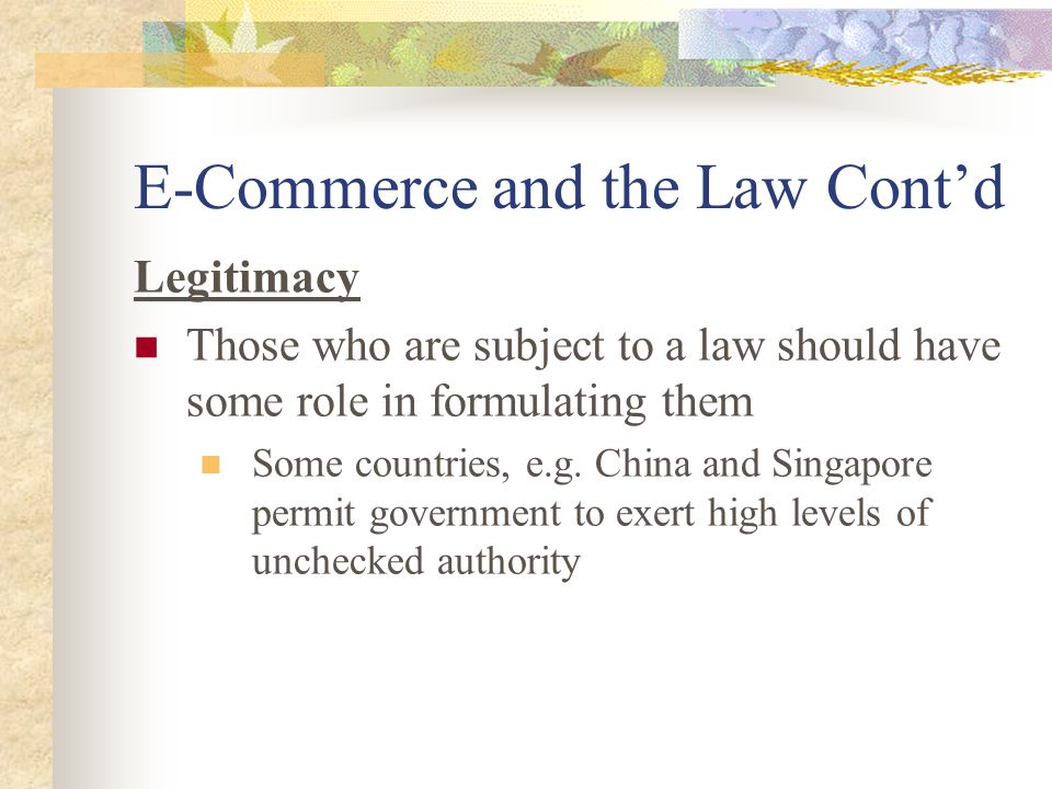 E-Commerce and the Law Cont'd Legitimacy Those who are subject to a law should have some role in formulating them Some countries, e.g.