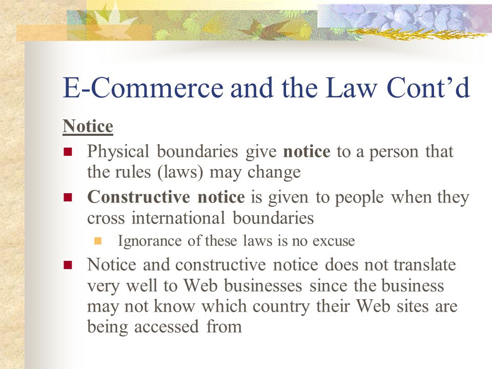 E-Commerce and the Law Cont'd Notice Physical boundaries give notice to a person that the rules (laws) may change Constructive notice is given to people when they cross international boundaries Ignorance of these laws is no excuse Notice and constructive notice does not translate very well to Web businesses since the business may not know which country their Web sites are being accessed from