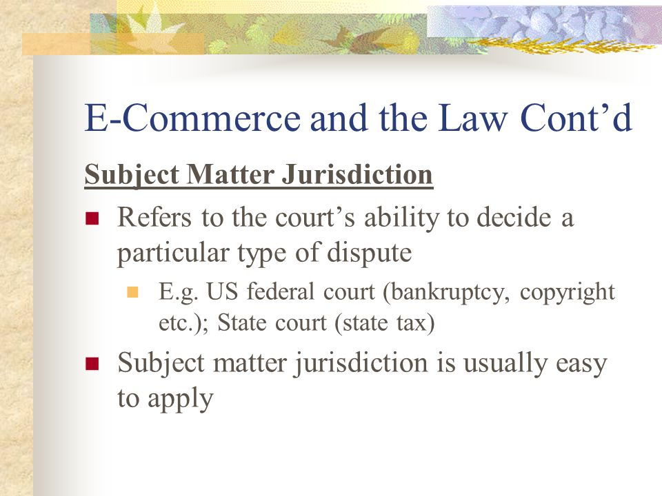 E-Commerce and the Law Cont'd Subject Matter Jurisdiction Refers to the court's ability to decide a particular type of dispute E.g.