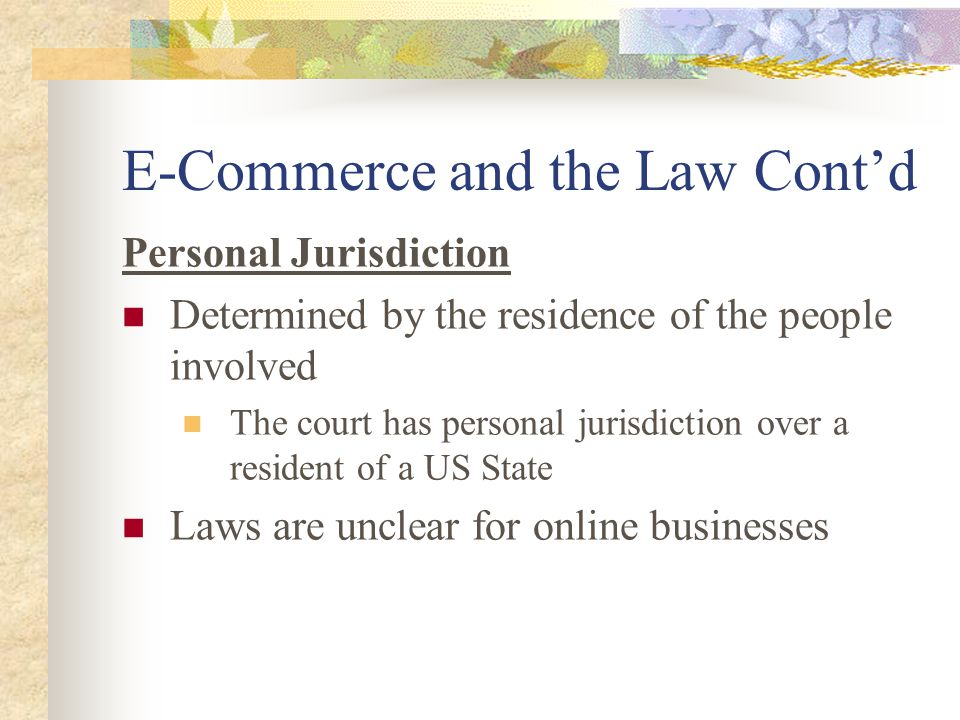 E-Commerce and the Law Cont'd Personal Jurisdiction Determined by the residence of the people involved The court has personal jurisdiction over a resident of a US State Laws are unclear for online businesses