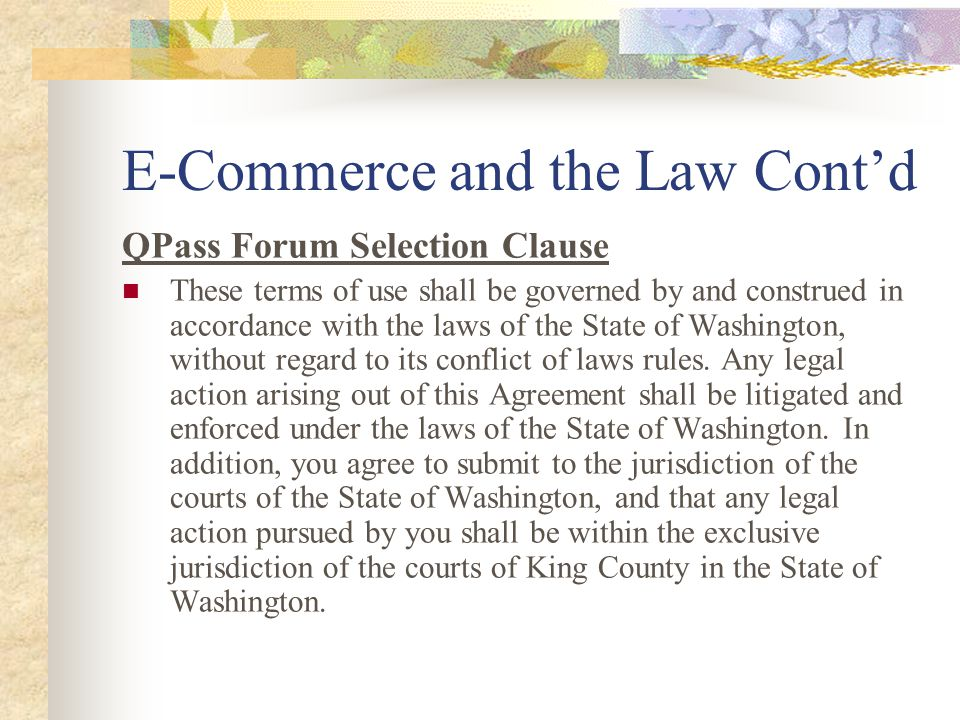 E-Commerce and the Law Cont'd QPass Forum Selection Clause These terms of use shall be governed by and construed in accordance with the laws of the State of Washington, without regard to its conflict of laws rules.
