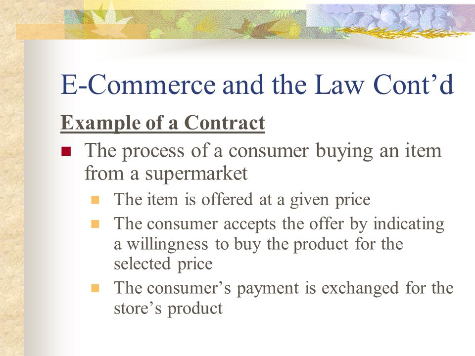 E-Commerce and the Law Cont'd Example of a Contract The process of a consumer buying an item from a supermarket The item is offered at a given price The consumer accepts the offer by indicating a willingness to buy the product for the selected price The consumer's payment is exchanged for the store's product