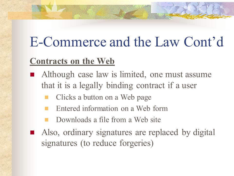 E-Commerce and the Law Cont'd Contracts on the Web Although case law is limited, one must assume that it is a legally binding contract if a user Clicks a button on a Web page Entered information on a Web form Downloads a file from a Web site Also, ordinary signatures are replaced by digital signatures (to reduce forgeries)