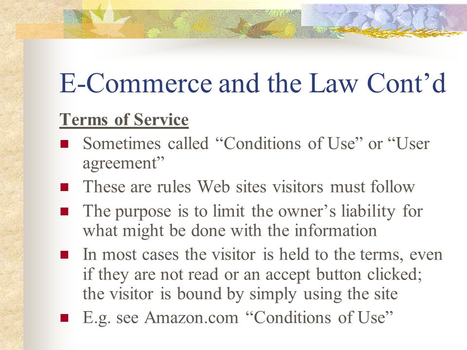 E-Commerce and the Law Cont'd Terms of Service Sometimes called Conditions of Use or User agreement These are rules Web sites visitors must follow The purpose is to limit the owner's liability for what might be done with the information In most cases the visitor is held to the terms, even if they are not read or an accept button clicked; the visitor is bound by simply using the site E.g.