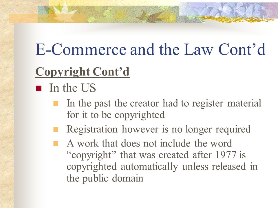 E-Commerce and the Law Cont'd Copyright Cont'd In the US In the past the creator had to register material for it to be copyrighted Registration however is no longer required A work that does not include the word copyright that was created after 1977 is copyrighted automatically unless released in the public domain